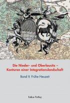 Die Nieder- und Oberlausitz – Konturen einer Integrationslandschaft, Bd. II: Frühe Neuzeit