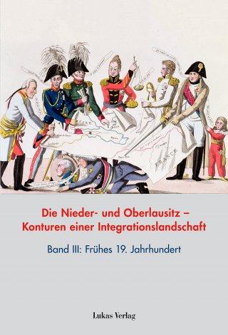 Die Nieder- und Oberlausitz – Konturen einer Integrationslandschaft, Bd. III: Frühes 19. Jahrhundert